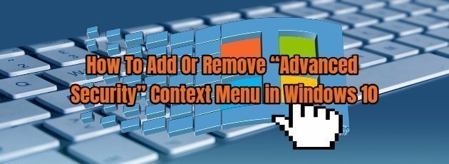 """How To Add Or Remove """"Advanced Security"""" Context Menu in Windows 10"""