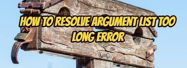 How to Resolve Argument List Too Long Error