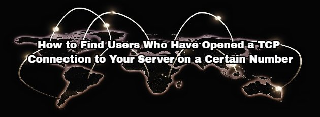 How to Find Users Who Have Opened a TCP Connection to Your Server on a Certain Number