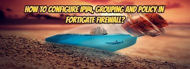 How to configure IPv4, Grouping and Policy in Fortigate Firewall?