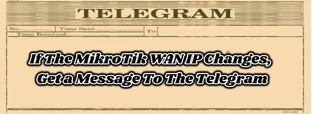 If The MikroTik WAN IP Changes, Get a Message To The Telegram