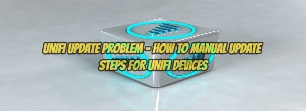 UniFi Update Problem - How to Manual Update Steps for UniFi Devices