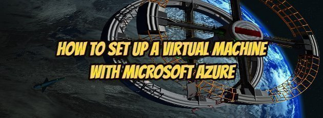 How to Set Up a Virtual Machine with Microsoft Azure