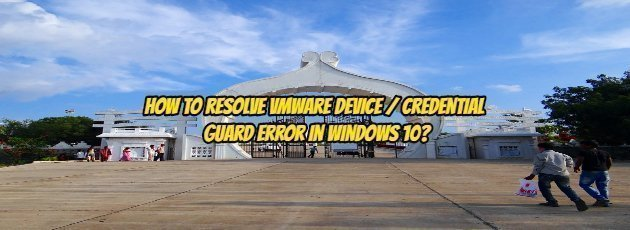 How to resolve VMware Device / Credential Guard Error in Windows 10?