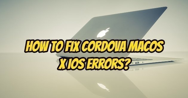 How To Fix Cordova MacOS X iOS Errors?