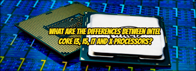 What are the Differences Between Intel Core i3, i5, i7 and X Processors?