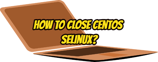How to Close Centos Selinux?