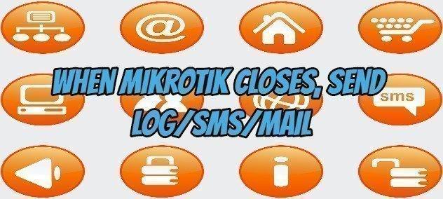 When Mikrotik Closes, Send Log/sms/mail
