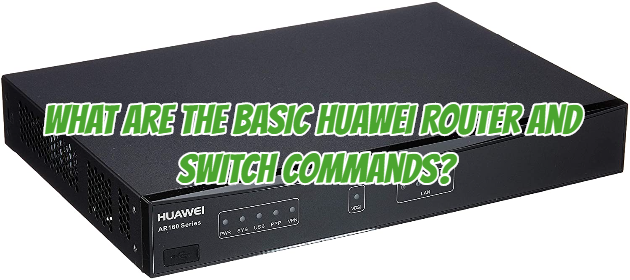 What are the Basic Huawei Router and Switch Commands?