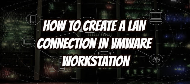 How to Create a LAN Connection in VMware Workstation