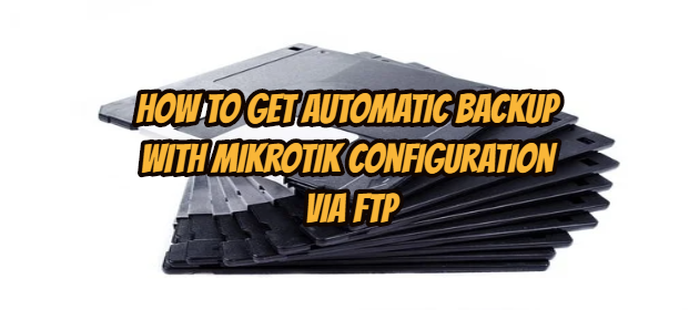 How to Get Automatic Backup with Mikrotik Configuration via FTP