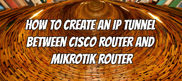 How to Create an IP Tunnel Between Cisco Router and Mikrotik Router