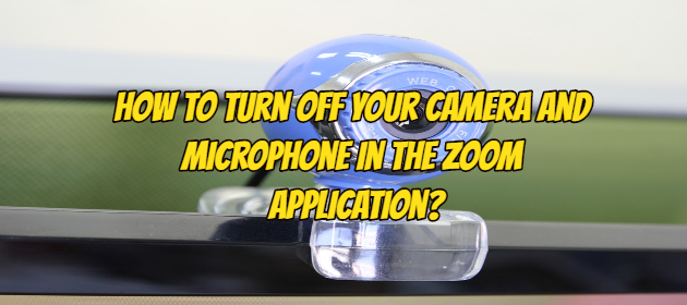 How to Turn Off Your Camera and Microphone in the Zoom Application?