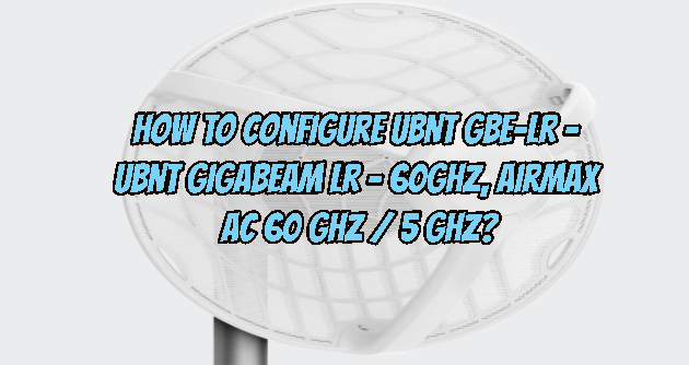 How to configure UBNT GBE-LR - UBNT GigaBeam LR - 60GHz